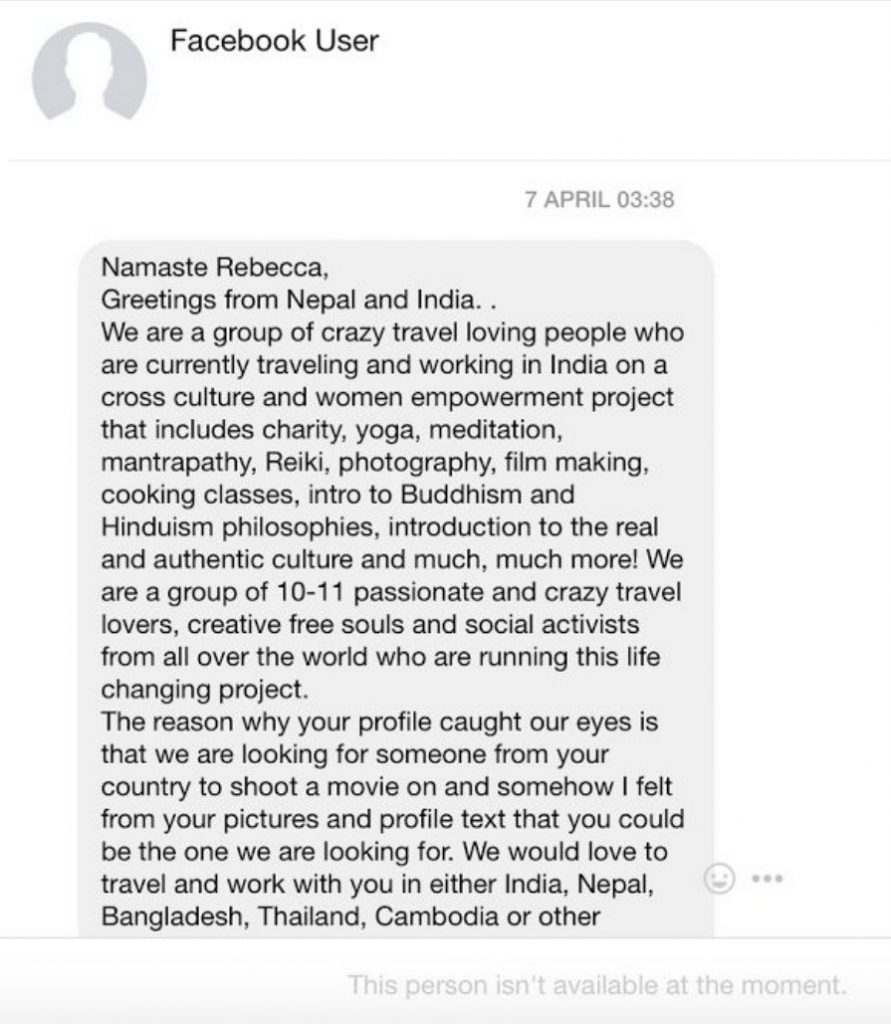Namaste Rebecca, greetings from Nepal and India. We are a group of crazy travel loving people who are currently traveling andworking in India on a cross culture and woman empowerment project that includes charity, yoga, meditation, mantrapathy, reiki, photography, film making and cooking classes, intro to buddhism and Hinduism philosophies, introduction to the real andauthentic culture and much, much more! We are a group of 10-111 passionate and crazy travel lovers, creative free souls and social activists from all over the world who are running this life changing project. the reason why our profile caught our eyes is that we are looking for someone from your country to shoot a move on and somehow I felt from your pictures and profile text that you could be one we are looking for. We would love to travel and workwith you in either India, Nepal, Bangladesh, Thailand Cambodia or other.
